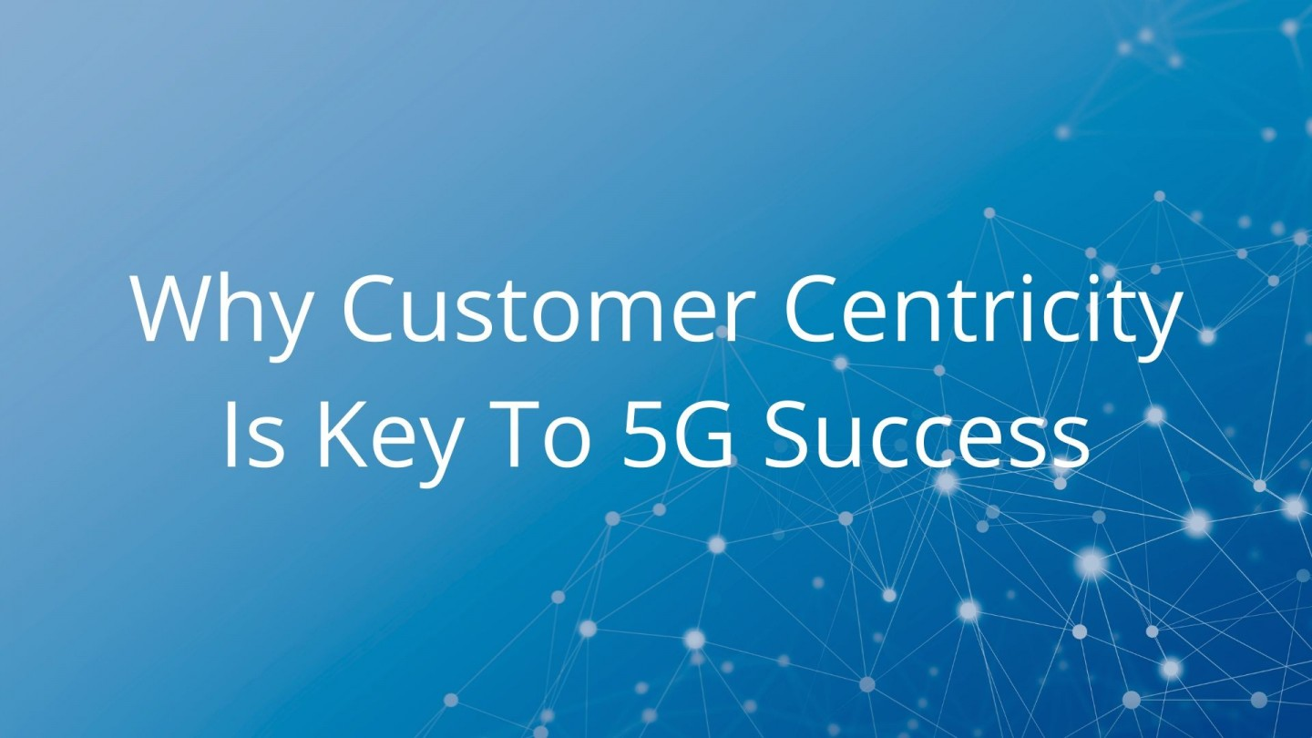 Why Customer Centricity Is Key To 5G Success - blog cover