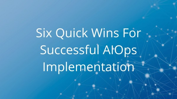 Six Quick Wins For Successful AIOps Implementation - blog cover