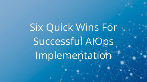 Six Quick Wins For Successful AIOps Implementation