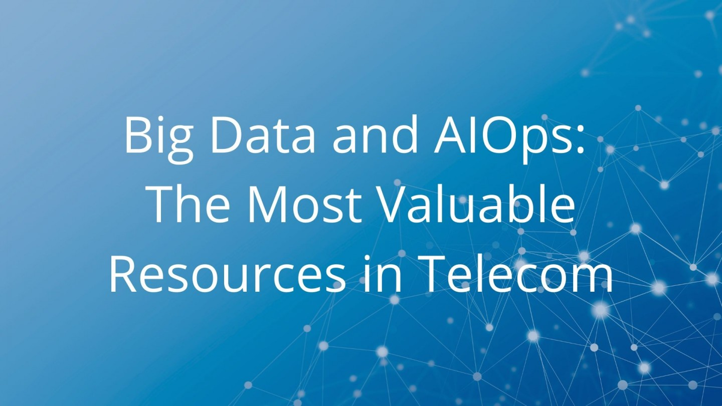 Big Data and AIOps: The Most Valuable Resources in Telecom